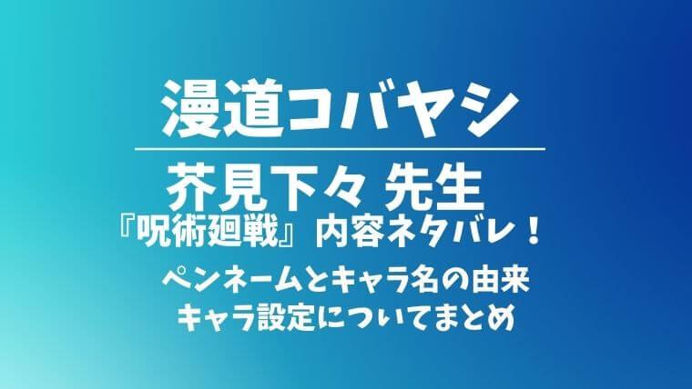 漫道コバヤシに芥見下々『呪術廻戦』回のネタバレ!作者とキャラ名の由来や設定についてまとめ