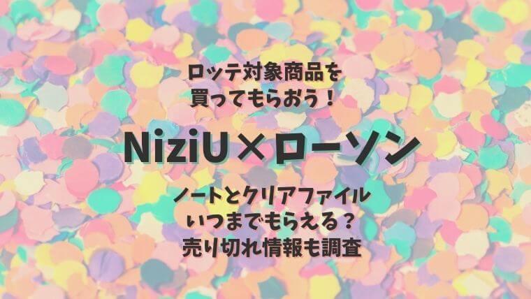 NiziU(ニジュー)ローソンコラボ2021!ノート:クリアファイルいつまで?売り切れ情報も