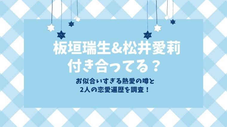 板垣瑞生と松井愛莉は付き合ってる?お似合いすぎる熱愛の噂と恋愛遍歴を調査!