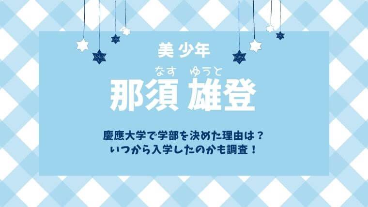 那須雄登は慶應大学!学部を決めた理由は?いつから入学したのかも調査!