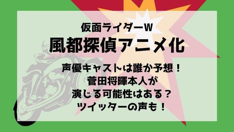 風都探偵(仮面ライダーW)アニメ化で声優キャストは誰か予想!菅田将暉が演じる可能性はある?ツイッターの声も!