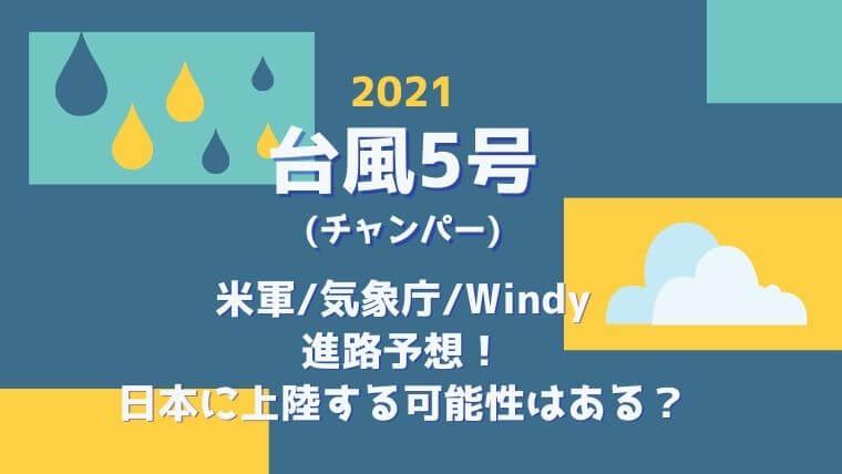 【台風5号(チャンパー)2021】米軍:気象庁:Windy進路予想!日本に上陸する可能性は?